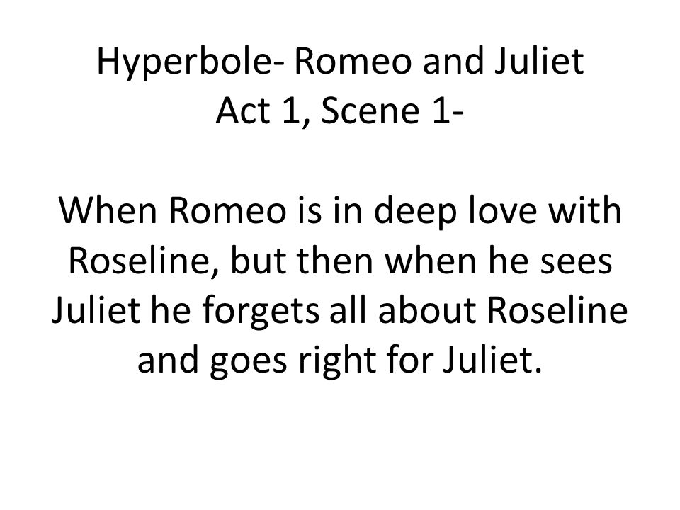 Hyperbole- Romeo and Juliet Act 1, Scene 1- When Romeo is in deep love with Roseline, but then when he sees Juliet he forgets all about Roseline and goes right for Juliet.