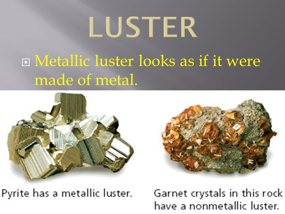 LUSTER Metallic luster looks as if it were made of metal.