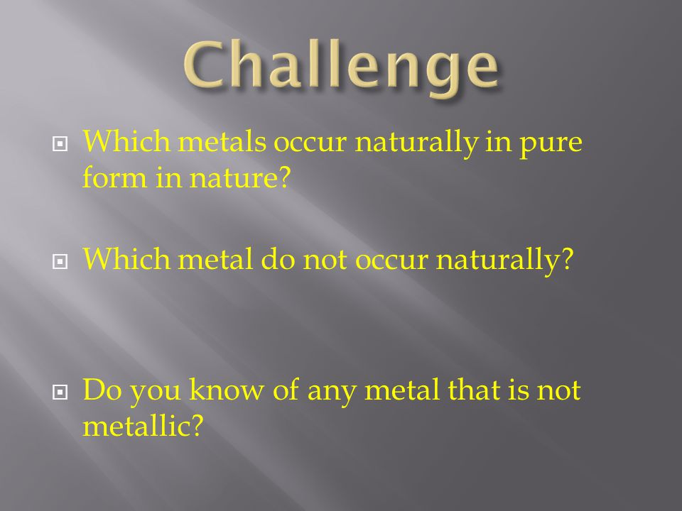 Challenge Which metals occur naturally in pure form in nature