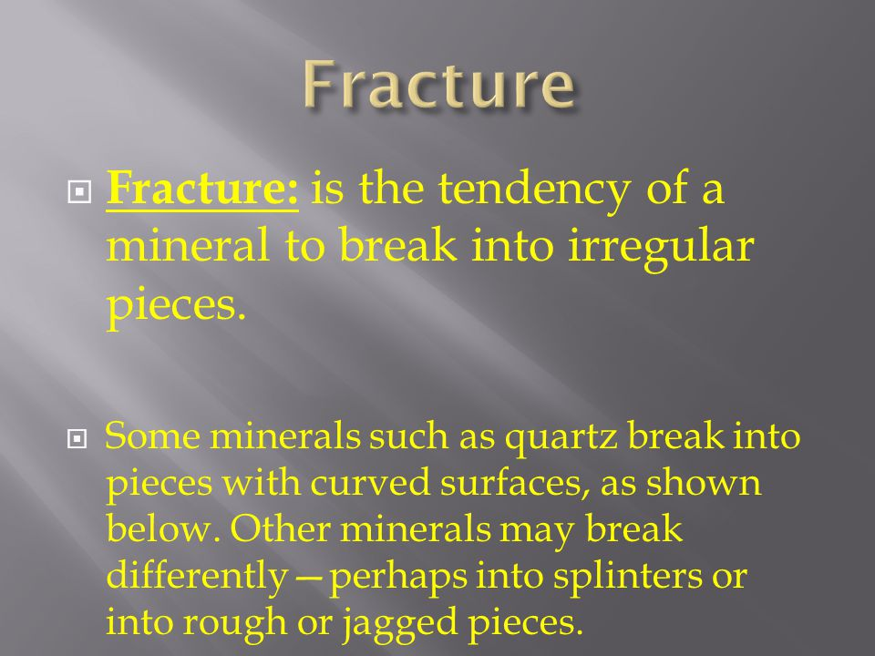 Fracture: is the tendency of a mineral to break into irregular pieces.