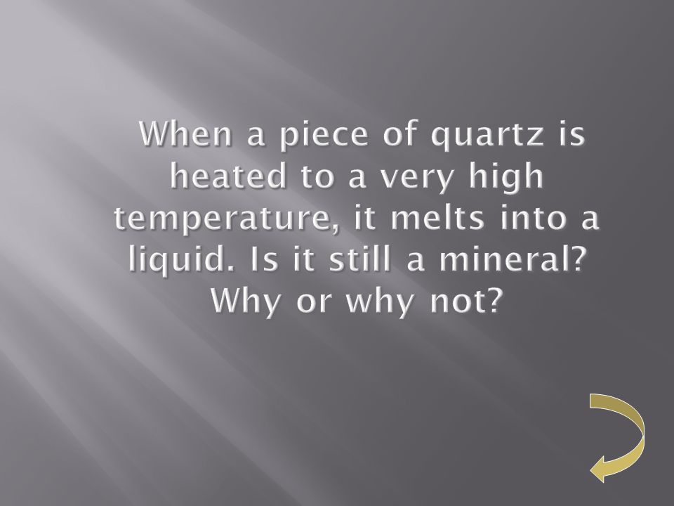 When a piece of quartz is heated to a very high temperature, it melts into a liquid.