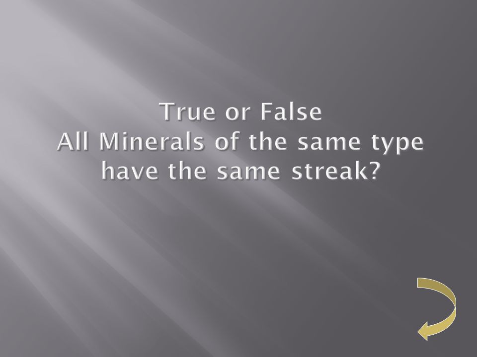 True or False All Minerals of the same type have the same streak