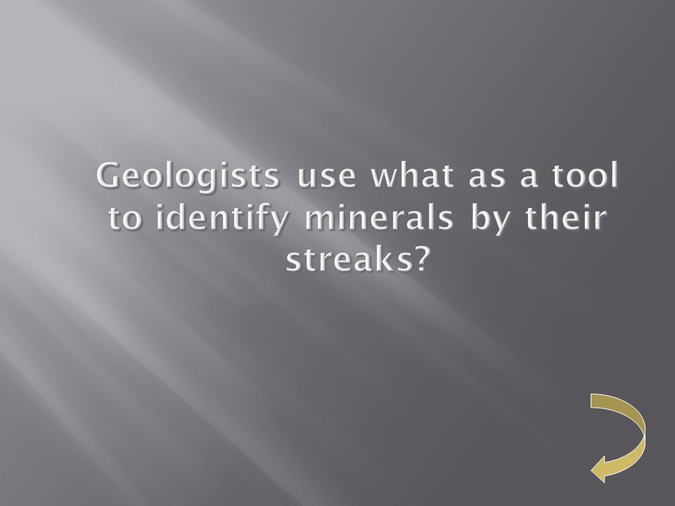 Geologists use what as a tool to identify minerals by their streaks