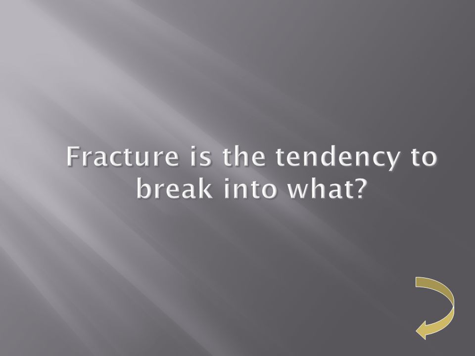 Fracture is the tendency to break into what