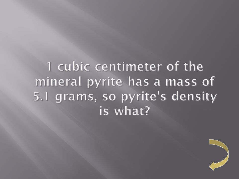 1 cubic centimeter of the mineral pyrite has a mass of 5