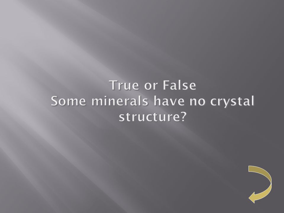 True or False Some minerals have no crystal structure