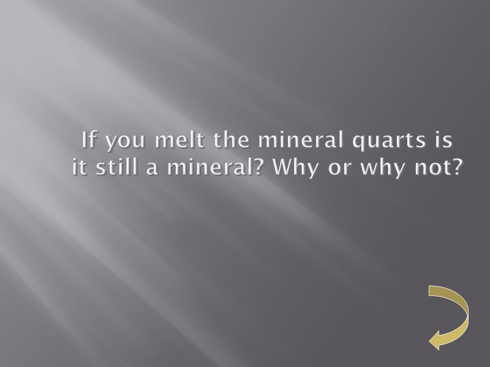 If you melt the mineral quarts is it still a mineral Why or why not