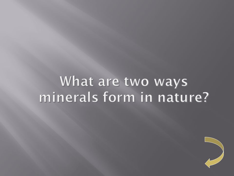 What are two ways minerals form in nature