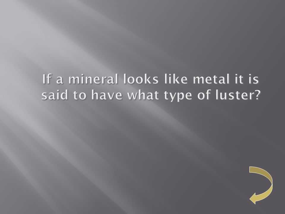 If a mineral looks like metal it is said to have what type of luster