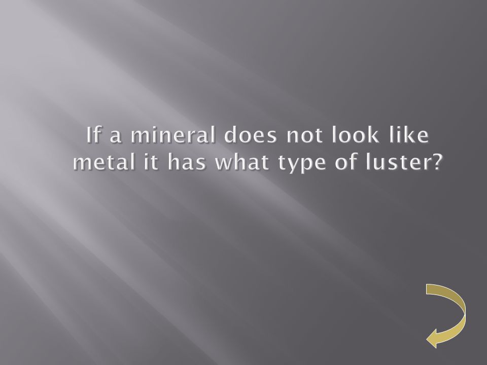 If a mineral does not look like metal it has what type of luster