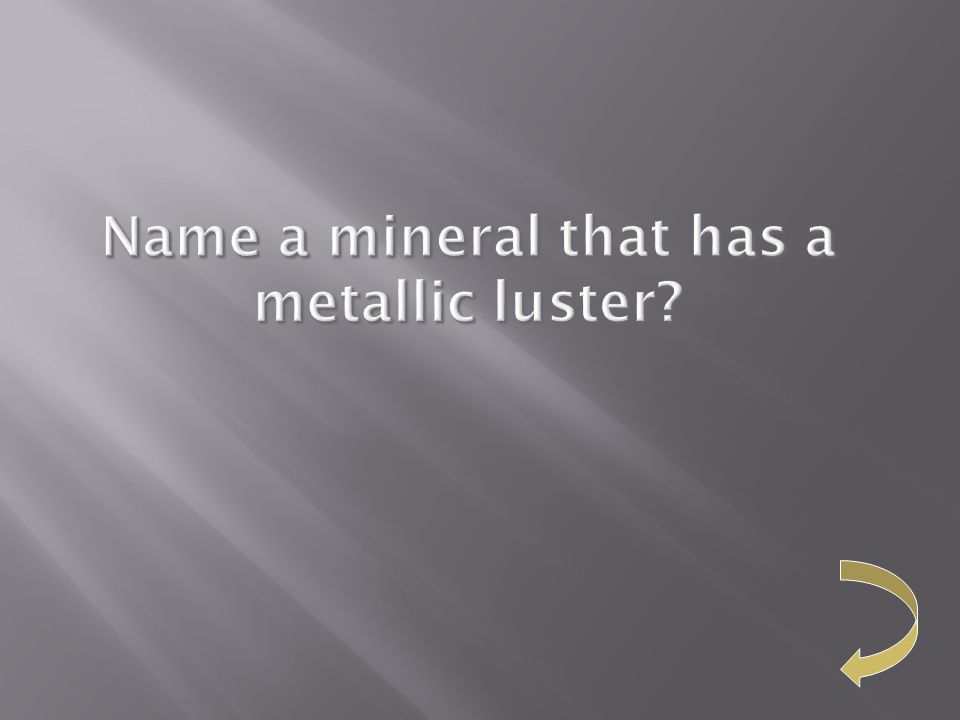Name a mineral that has a metallic luster