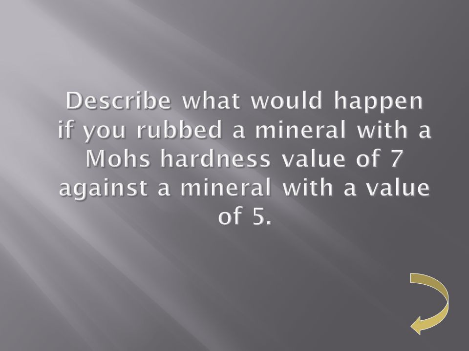 Describe what would happen if you rubbed a mineral with a Mohs hardness value of 7 against a mineral with a value of 5.