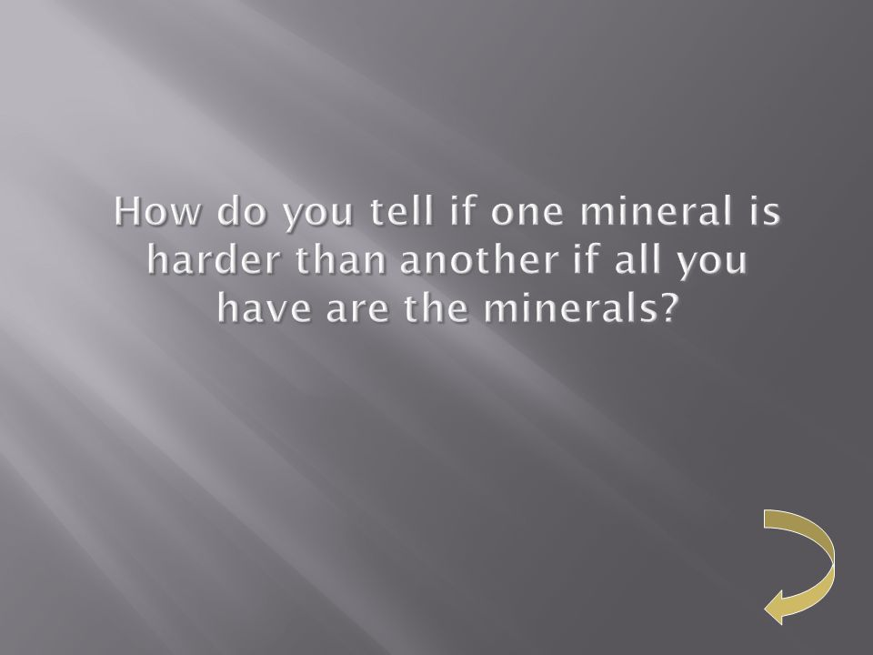 How do you tell if one mineral is harder than another if all you have are the minerals