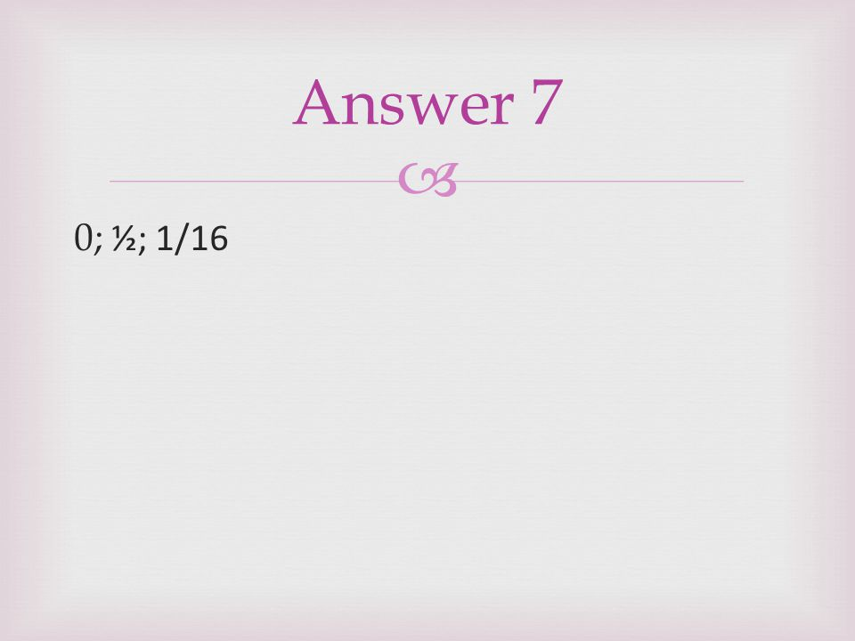 Answer 7 0; ½; 1/16