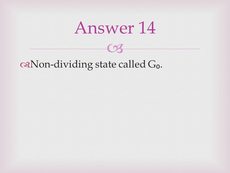 Answer 14 Non-dividing state called G₀.