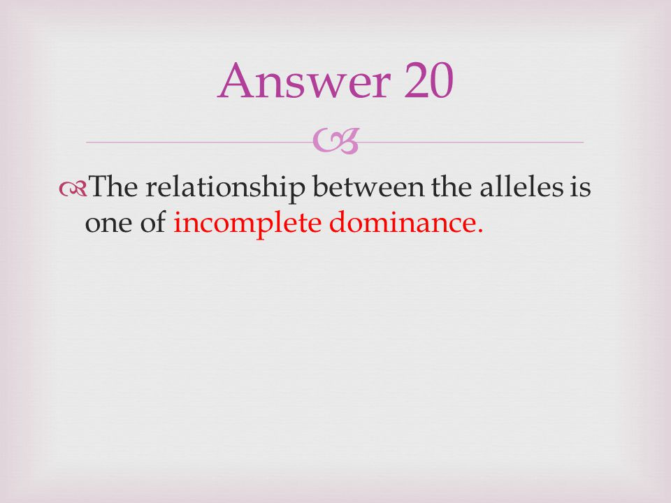 Answer 20 The relationship between the alleles is one of incomplete dominance.