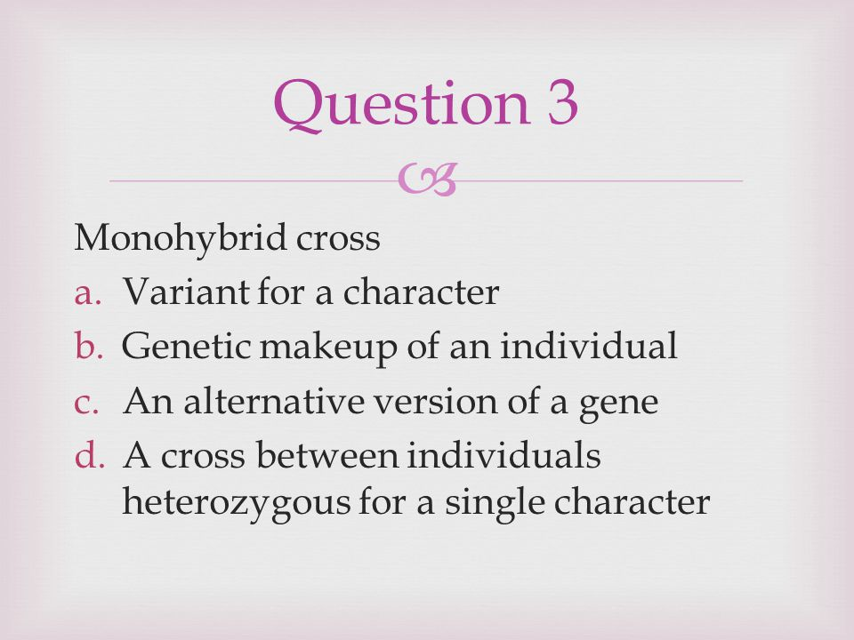 Question 3 Monohybrid cross Variant for a character