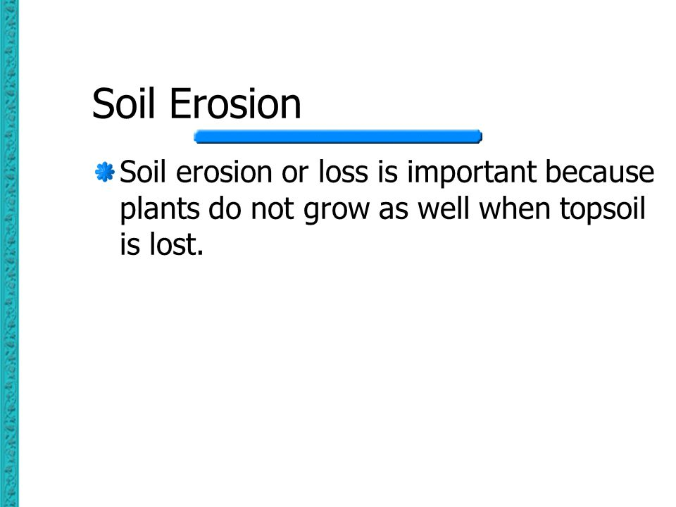 Soil Erosion Soil erosion or loss is important because plants do not grow as well when topsoil is lost.