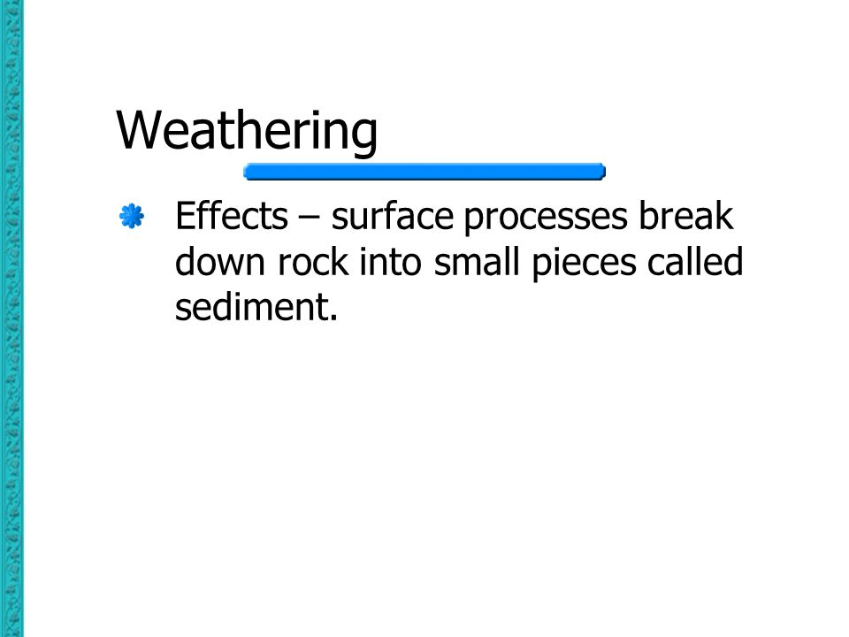Weathering Effects – surface processes break down rock into small pieces called sediment.