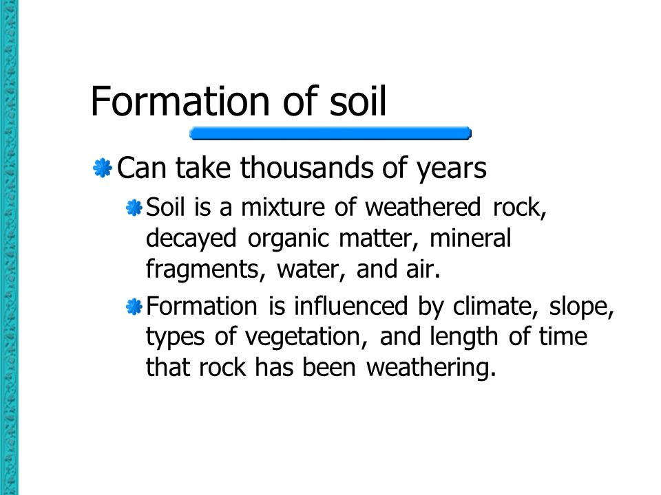 Formation of soil Can take thousands of years