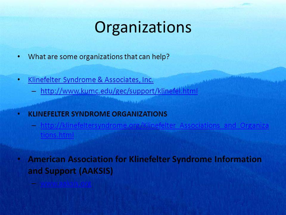 Organizations What are some organizations that can help Klinefelter Syndrome & Associates, Inc. http://www.kumc.edu/gec/support/klinefel.html.