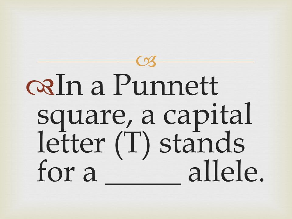 In a Punnett square, a capital letter (T) stands for a _____ allele.
