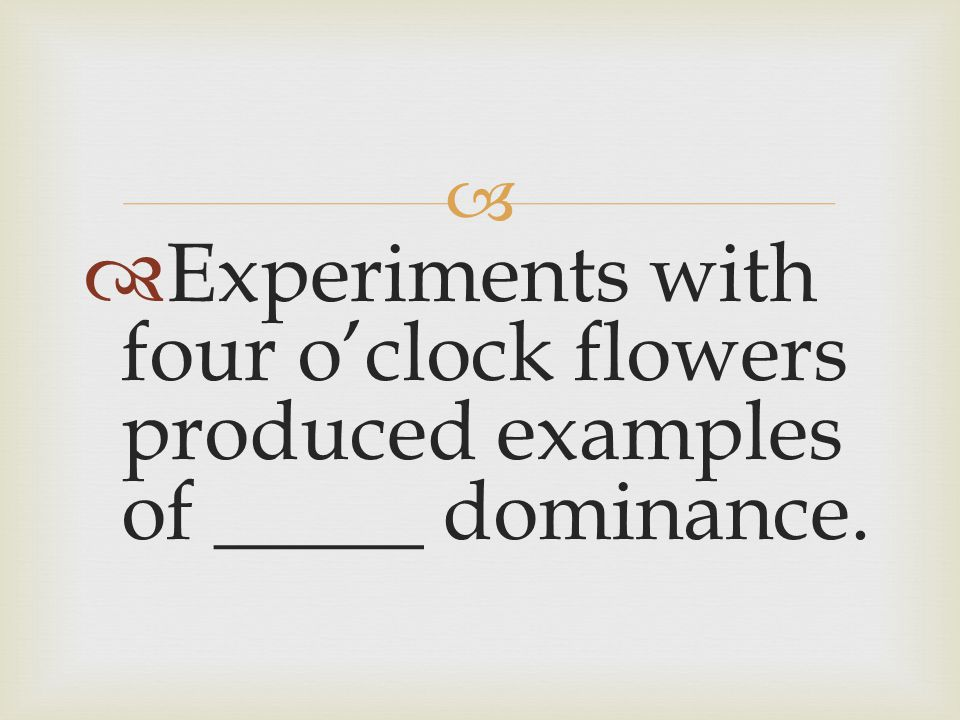Experiments with four o'clock flowers produced examples of _____ dominance.