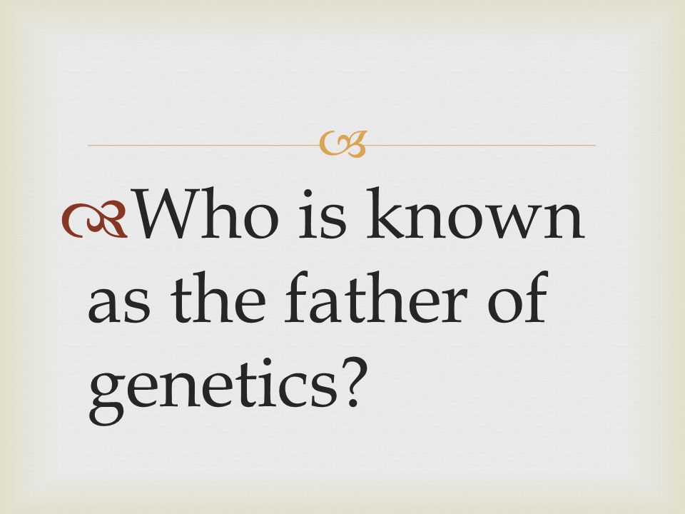 Who is known as the father of genetics