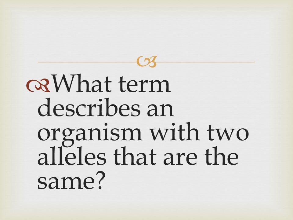 What term describes an organism with two alleles that are the same