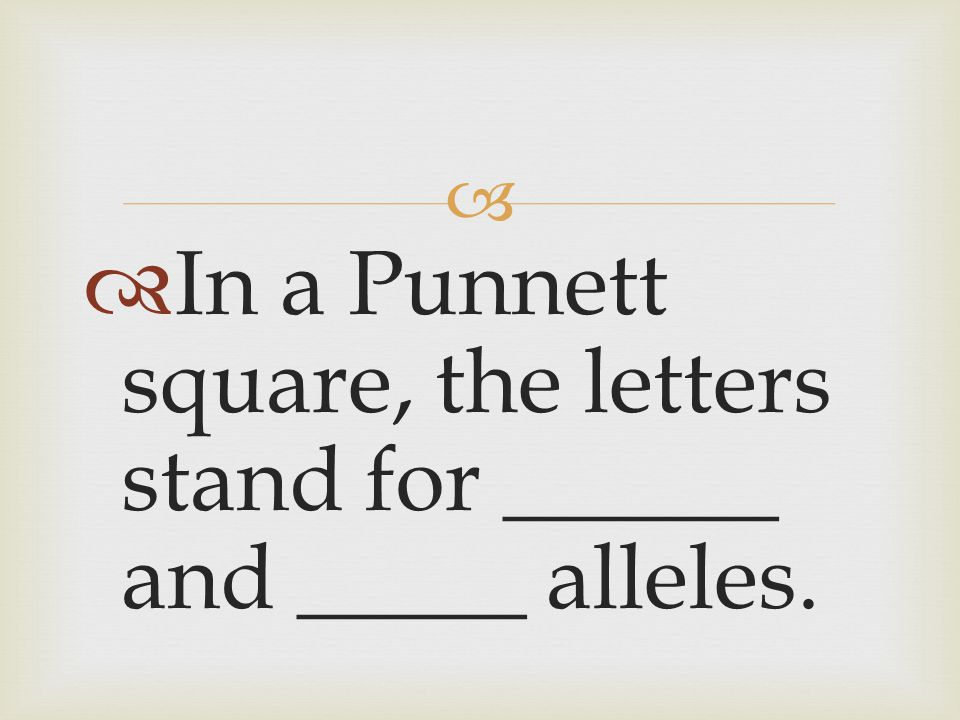 In a Punnett square, the letters stand for ______ and _____ alleles.