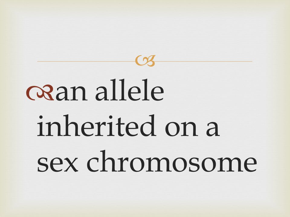 an allele inherited on a sex chromosome
