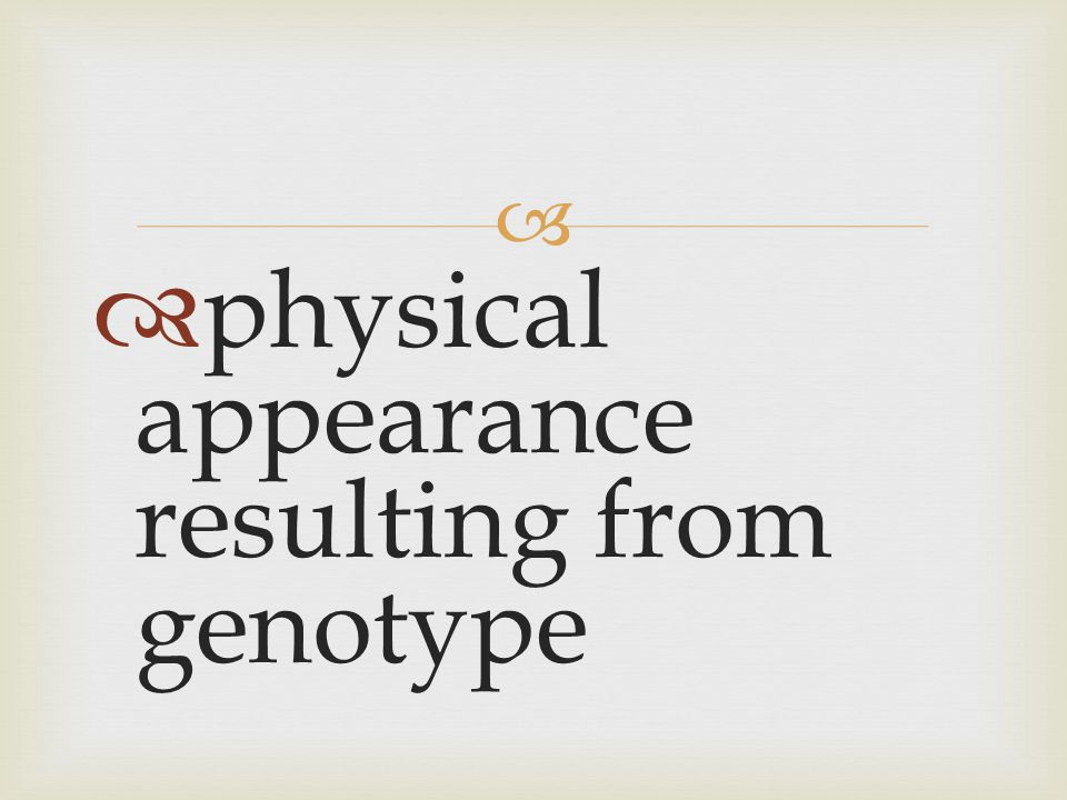 physical appearance resulting from genotype