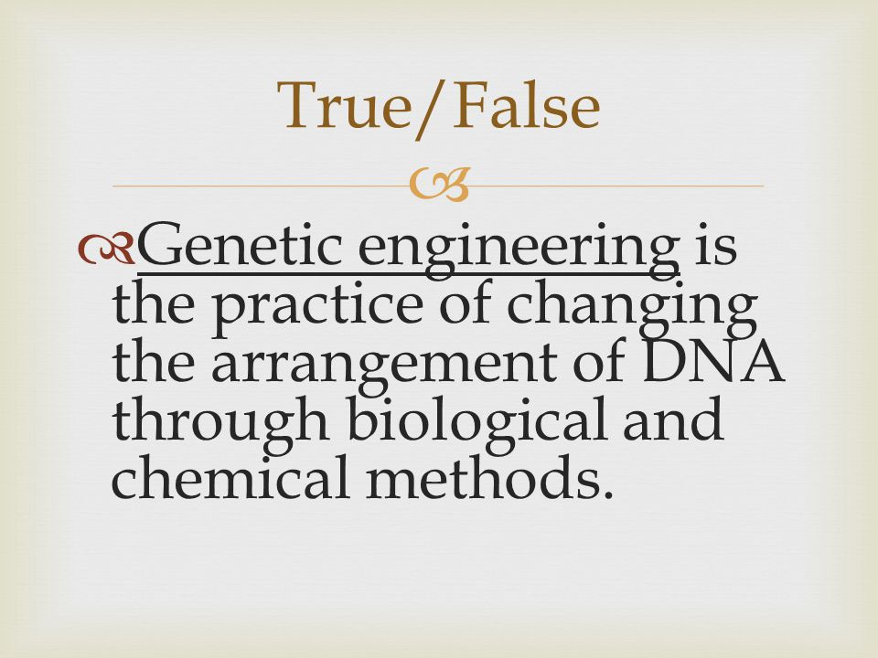 True/False Genetic engineering is the practice of changing the arrangement of DNA through biological and chemical methods.