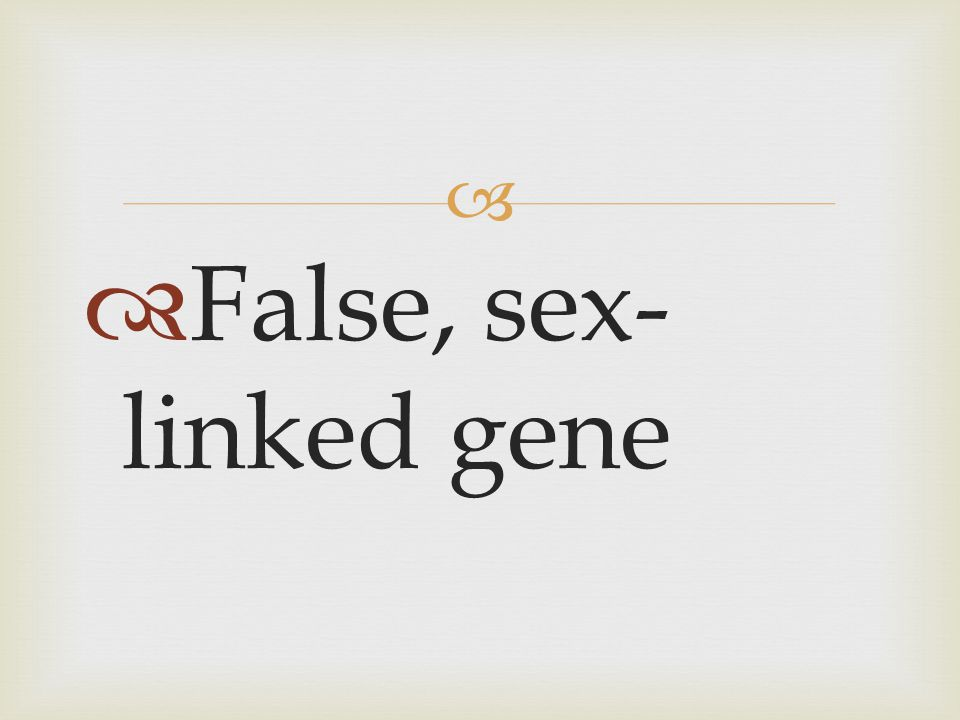 False, sex-linked gene