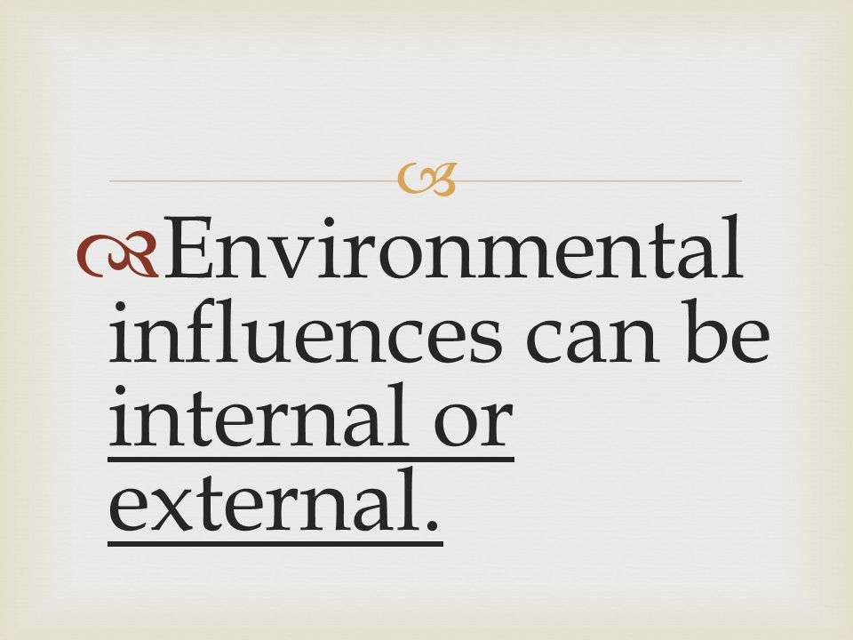 Environmental influences can be internal or external.