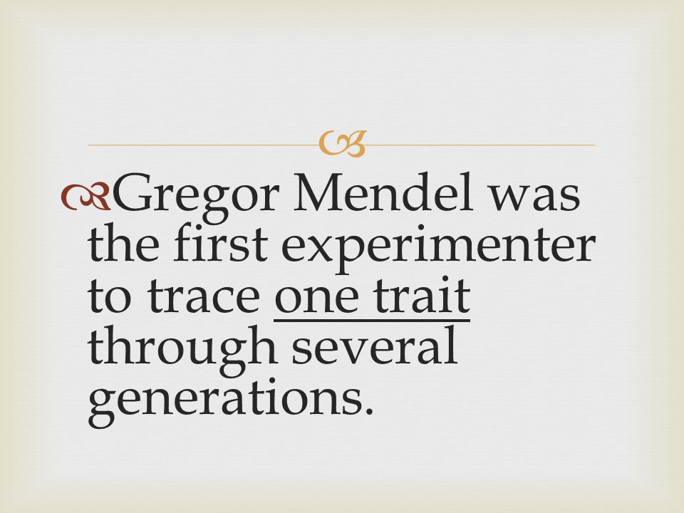 Gregor Mendel was the first experimenter to trace one trait through several generations.