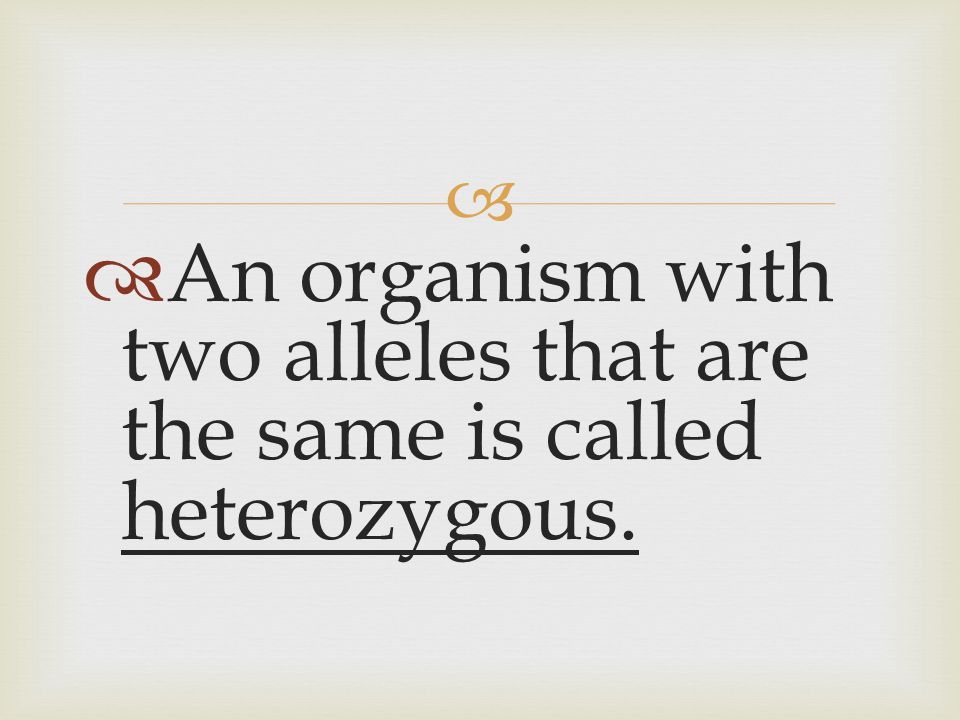 An organism with two alleles that are the same is called heterozygous.