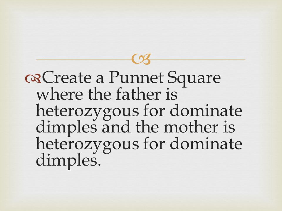 Create a Punnet Square where the father is heterozygous for dominate dimples and the mother is heterozygous for dominate dimples.