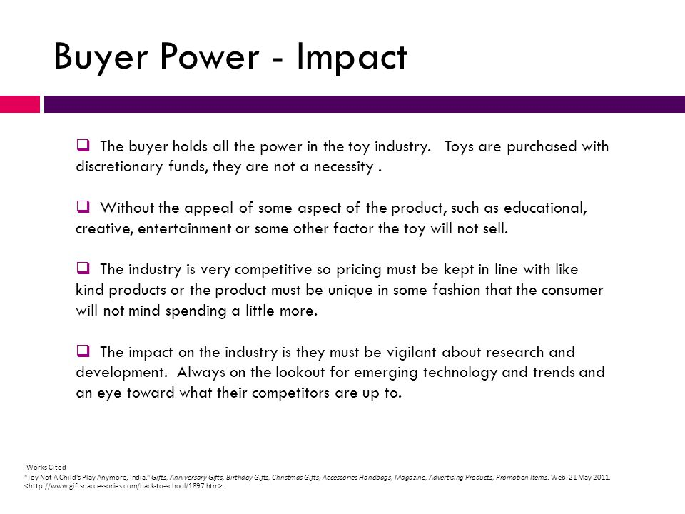 Buyer Power - Impact The buyer holds all the power in the toy industry. Toys are purchased with discretionary funds, they are not a necessity .