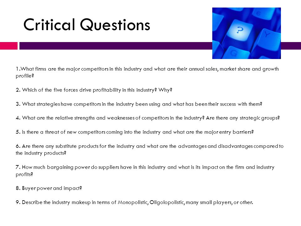 Critical Questions 1.What firms are the major competitors in this industry and what are their annual sales, market share and growth profile