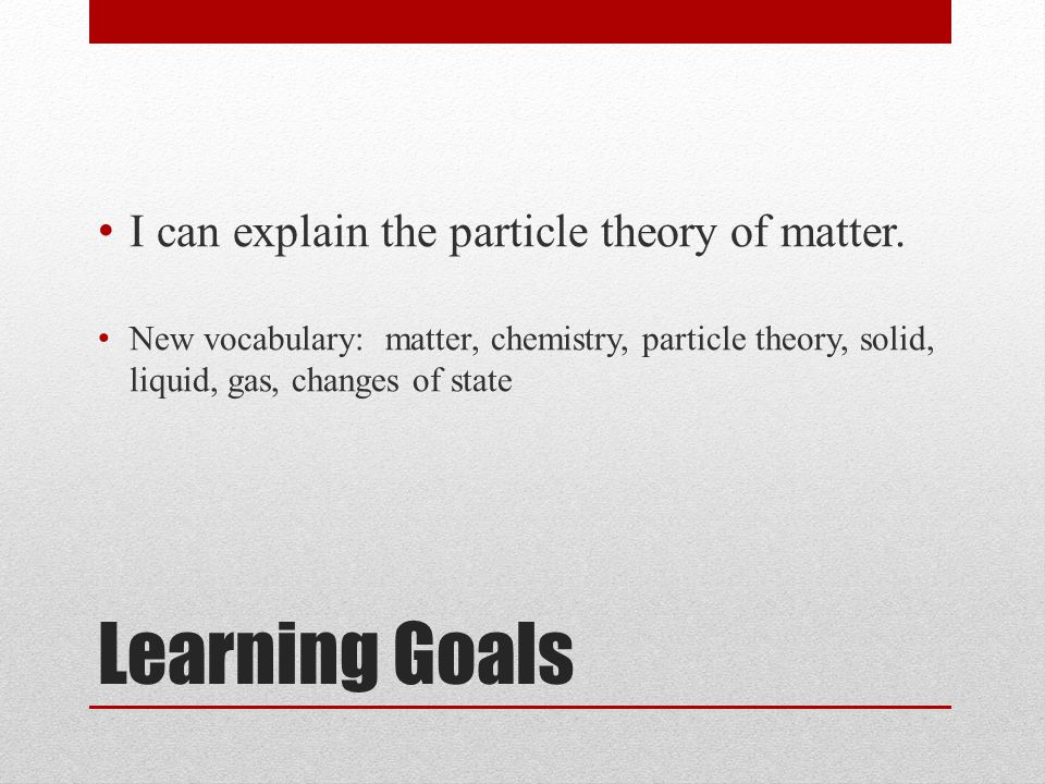Learning Goals I can explain the particle theory of matter.