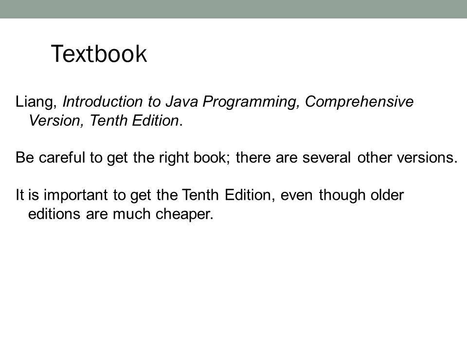 Textbook Liang, Introduction to Java Programming, Comprehensive Version, Tenth Edition.