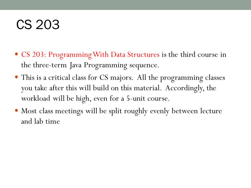 CS 203 CS 203: Programming With Data Structures is the third course in the three-term Java Programming sequence.