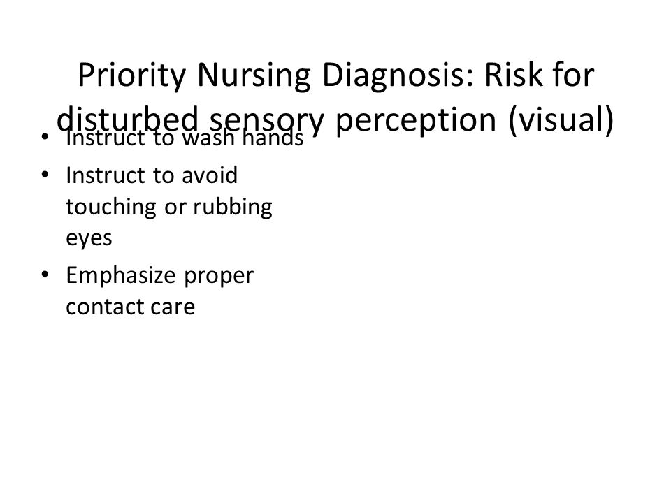 Priority Nursing Diagnosis: Risk for disturbed sensory perception (visual)