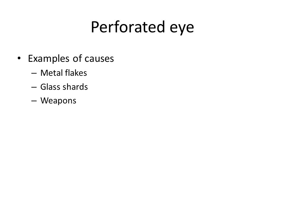 Perforated eye Examples of causes Metal flakes Glass shards Weapons