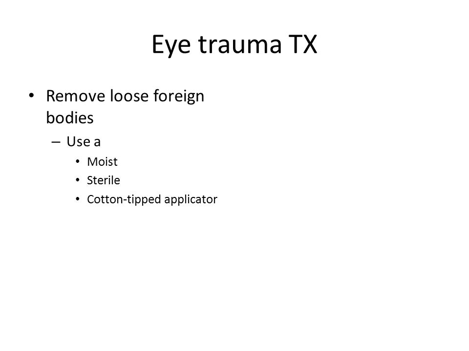 Eye trauma TX Remove loose foreign bodies Use a Moist Sterile