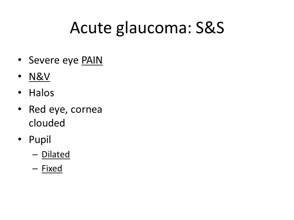 Acute glaucoma: S&S Severe eye PAIN N&V Halos Red eye, cornea clouded