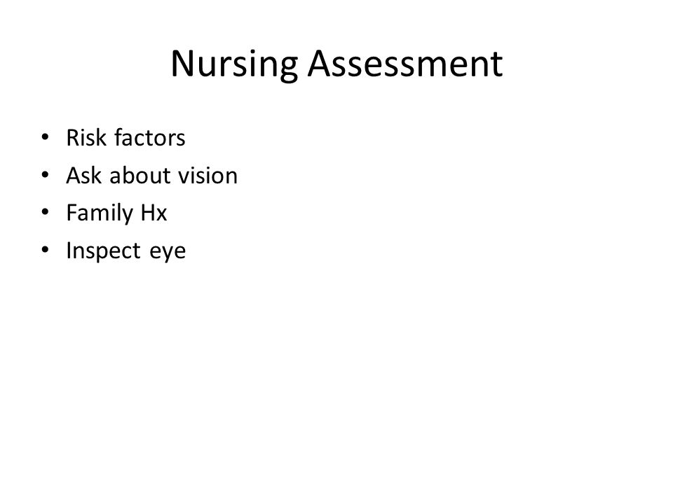Nursing Assessment Risk factors Ask about vision Family Hx Inspect eye