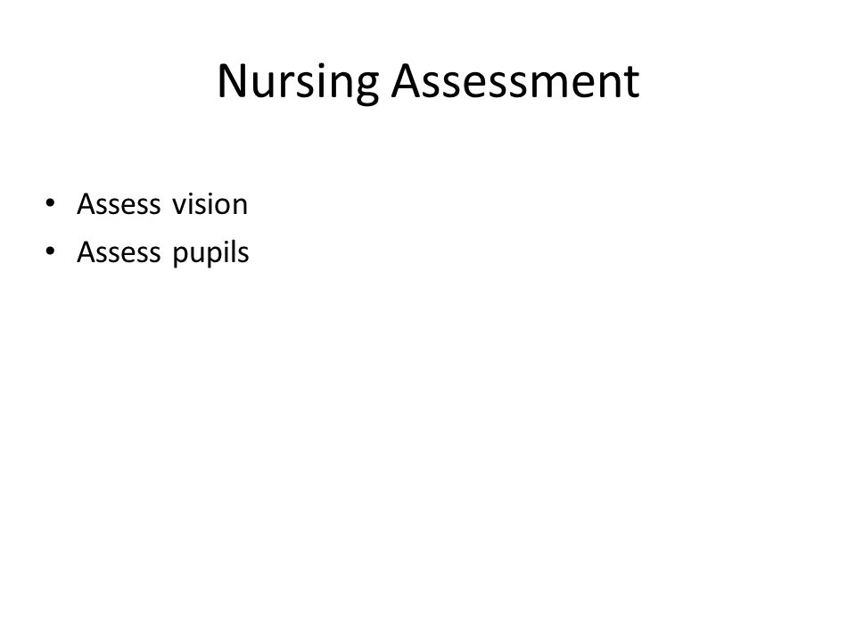 Nursing Assessment Assess vision Assess pupils Eval. peripheral vision