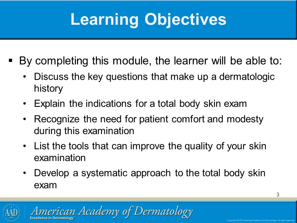 Learning Objectives By completing this module, the learner will be able to: Discuss the key questions that make up a dermatologic history.